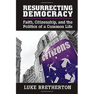 Resurrecting Democracy: Faith, Citizenship, and the Politics of a Common Life (Cambridge Studies in Social Theory, Religion and Politics)