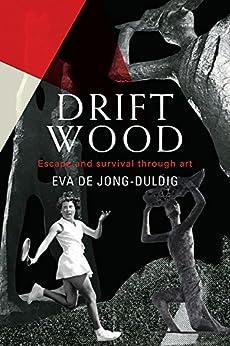 Driftwood: Escape and survival through art by [de Jong-Duldig, Eva]