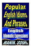 Popular English Idioms And Phrases: English Idiomatic Expressions (English Daily Use)