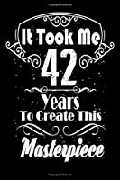 It Took Me 42 Years to Create this Masterpiece: 42 Year Old Birthday Gift Journal / Notebook / Diary / Thanksgiving & Christmas Gift. Funny Birthday gift for Men & Women