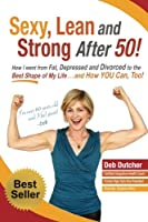 Sexy, Lean and Strong After 50!: How I Went from Fat, Depressed and Divorced to the Best Shape of My Life....and How You Can, Too!