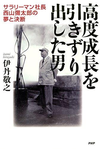 高度成長を引きずり出した男 サラリーマン社長・西山彌太郎の夢と決断