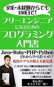 [IT社長養成学校 小松和貴]の文系・未経験からでも180日でフリーエンジニアになるためのプログラミング入門書: Java・Ruby・PHP・Python どれから学べばいいの?現役のプロが教える新常識