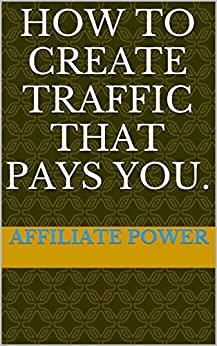 How to create traffic that pays you. by [Power, Affiliate]