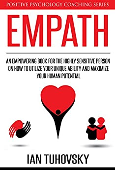 Empath: An Empowering Book for the Highly Sensitive Person on Utilizing Your Unique Ability and Maximizing Your Human Potential (Positive Psychology Coaching Series 12) by [Tuhovsky, Ian]