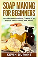 Soap Making for Beginners: Learn How to Make Soap Crafting in 90 Minutes and Pickup an New Hobby!