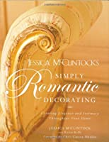 Jessica McClintock's Simply Romantic Decorating: Creating Elegance and Intimacy Throughout Your Home