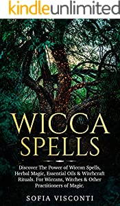 Wicca Spells: Discover The Power of Wiccan Spells, Herbal Magic, Essential Oils & Witchcraft Rituals. For Wiccans, Witches & Other Practitioners of Magic (English Edition)