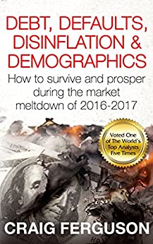 Debt, Defaults, Disinflation & Demographics: How to survive and prosper during the market meltdown of 2016-2017 by [Ferguson, Craig]