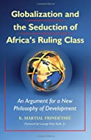 Globalization and the Seduction of Africa's Ruling Class: An Argument for a New Philosophy of Development