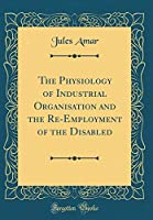 The Physiology of Industrial Organisation and the Re-Employment of the Disabled (Classic Reprint)