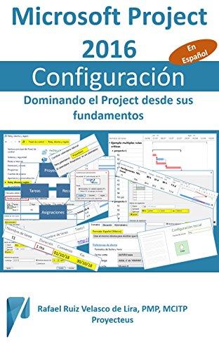 Microsoft Project 2016, Configuración: Dominando el Project desde sus fundamentos (Administrando Proyectos con Microsoft Project nº 4) (Spanish Edition)