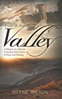 Even in the Valley: A Memoir of a Miracle-A Journey from Cancer to Hope and Healing