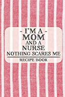 I'm a Mom and a Nurse Nothing Scares Me Recipe Book: Blank Recipe Journal to Write in for Women, Food Cookbook Design, Document all Your Special Recipes and Notes for Your Favorite ... for Women, Wife, Mom (6x9 120 pages)