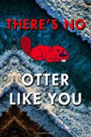 There's No Otter Like You: Blank Lined Journal Notebook, Size 6x9, 120 Pages, Lovely Valentine Gift For Wife, Husband, Partner: Soft Cover, Matte Finish, Journal For Daily Goals, To Do List, Remind Me