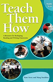 Teach Them How: A Resource for Reshaping Reading and Writing Classrooms by [Story, Kate, Sneddon, Marg]