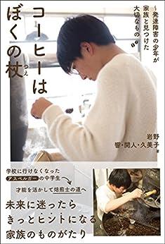 [岩野 響, 岩野 開人, 岩野 久美子]のコーヒーはぼくの杖~発達障害の少年が家族と見つけた大切なもの