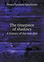 The Timepiece of Shadows a History of the Sun Dial