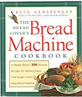 Bread Lover's Bread Machine Cookbook: A Master Baker's 300 Favorite Recipes for Perfect-Every-Time Bread-From Every Kind of Machine (Non)