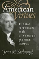 American Virtues: Thomas Jefferson on the Character of a Free People (American Political Thought)