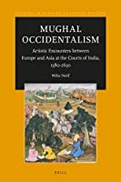 Mughal Occidentalism: Artistic Encounters Between Europe and Asia at the Courts of India, 1580-1630 (Studies in Persian Cultural History)