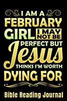 I Am A February Girl I May Not be Perfect But Jesus Thinks I'm Worth Dying For Bible Reading Journal: Bible Reading Gift Journal – Bible Journal