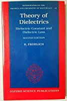 Theory of Dielectrics: Dielectric Constant and Dielectric Loss (Monographs on the Physics and Chemistry of Materials)