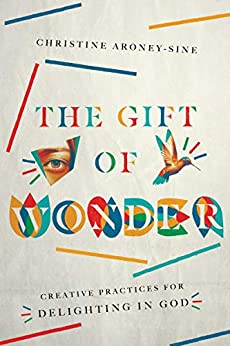 The Gift of Wonder: Creative Practices for Delighting in God by [Aroney-Sine, Christine]