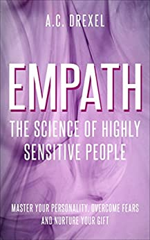 Empath: The Science of Highly Sensitive People – Master Your Personality, Overcome Fears and Nurture Your Gift by [Drexel, A.C.]