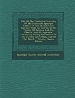 Plan of the Theological Seminary of the Protestant Episcopal Church of the United States: Together with an Address to the Friends of Religion and the Church, and an Appendix, Containing Sundry Resolutions of the General Convention, and of the Board...