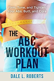 The ABC Workout Plan: Firm, Tone, and Tighten Your Abs, Butt, and Core by [Roberts, Dale L.]
