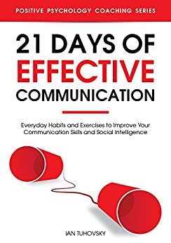 21 Days of Effective Communication: Everyday Habits and Exercises to Improve Your Communication Skills and Social Intelligence (Positive Psychology Coaching Series Book 17) by [Tuhovsky, Ian]