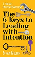 It Doesn't Happen by Accident: The Six Keys to Leading With Intention