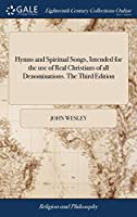 Hymns and Spiritual Songs, Intended for the Use of Real Christians of All Denominations. the Third Edition