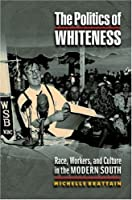 The Politics of Whiteness: Race, Workers, and Culture in the Modern South (Politics and Society in Twentieth-Century America)