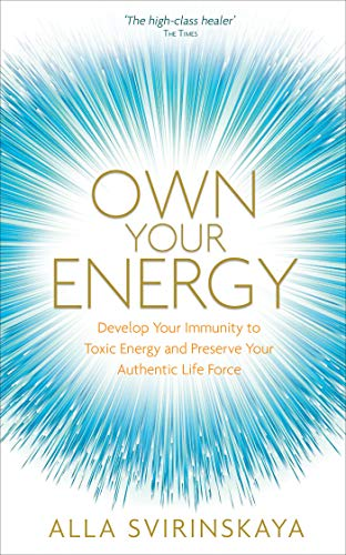 Own Your Energy: Develop Your Immunity to Toxic Energy and Preserve Your Authentic Life Force (English Edition)
