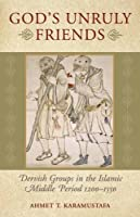 God's Unruly Friends: Dervish Groups in the Islamic Later Middle Period, 1200-1550