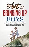 The Art of Bringing Up Boys: Handle Your Spirited Child or Anxious Teen. Positive Parenting Strategies to Raise Worry-Free and Strong-Willed Sons
