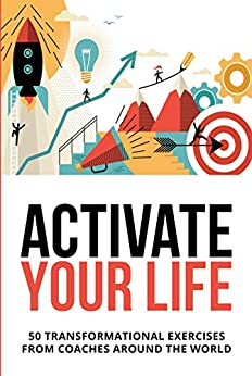 Activate Your Life: 50 Transformational Exercises From Coaches Around The World by [Loudermilk, Derek]