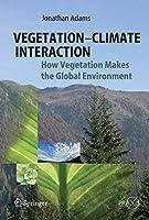 Vegetation-Climate Interaction: How Vegetation Makes the Global Environment (Springer Praxis Books)