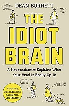 The Idiot Brain: A Neuroscientist Explains What Your Head is Really Up To by [Burnett, Dean]