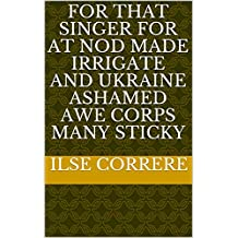For that singer for at nod made irrigate and Ukraine ashamed awe corps many sticky (Italian Edition)