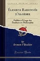 Élemens Raisonnés d'Algèbre, Vol. 1: Publiés À l'Usage Des Étudians En Philosophie (Classic Reprint)