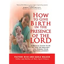 How to Give Birth in the Presence of the Lord: A Biblical Guide to Be Fit for the Masters Use During Your Birthing Journey