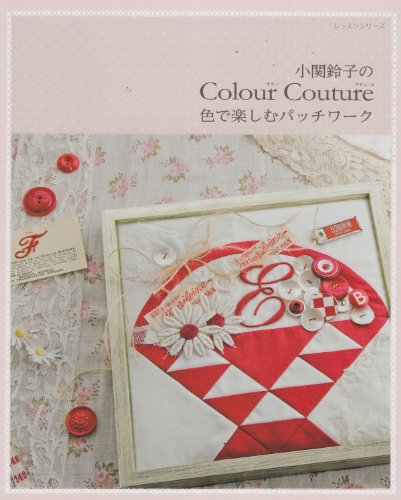 小関鈴子のColour Couture—色で楽しむパッチワーク (レッスンシリーズ)