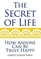 The Secret of Life: How Anyone Can Be Truly Happy