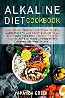Alkaline Diet Cookbook: Lose Weight Quickly and Permanently, Understand PH and Reset Cleanse Your Body with More than 100 Plant-Based Recipes For Beginners and Smoothies Recipes For Weight Loss