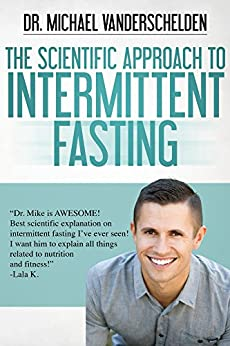 The Scientific Approach to Intermittent Fasting: The Most Powerful, Scientifically Proven Method to Become a Fat Burning Machine, Slow Down Aging And Feel INCREDIBLE! by [VanDerschelden, Michael]