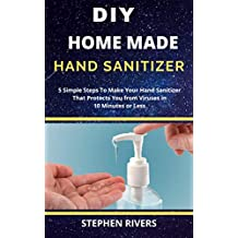 DIY HOMEMADE HAND SANITIZER: 5 Simple Steps To Make Hand Sanitizer That Protects You from Viruses in 10 Minutes or Less
