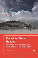 Recast All under Heaven: Revolution, War, Diplomacy, and Frontier China in the 20th Century